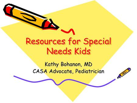 Resources for Special Needs Kids Kathy Bohanon, MD CASA Advocate, Pediatrician.