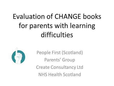 Evaluation of CHANGE books for parents with learning difficulties People First (Scotland) Parents' Group Create Consultancy Ltd NHS Health Scotland.