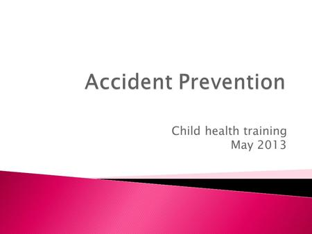 Child health training May 2013. Poisoning Keep all medicines and cleaning products locked away or on high up shelves - where they are out of reach and.