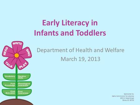 Early Literacy in Infants and Toddlers Department of Health and Welfare March 19, 2013 Sponsored by: Idaho Commission for Libraries 325 W. State Street.