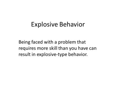 Explosive Behavior Being faced with a problem that requires more skill than you have can result in explosive-type behavior.