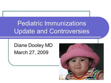 Pediatric Immunizations Update and Controversies Diane Dooley MD March 27, 2009.