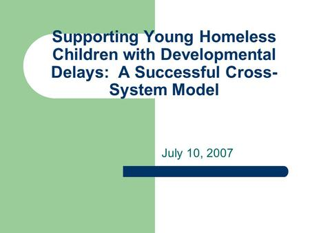 Supporting Young Homeless Children with Developmental Delays: A Successful Cross- System Model July 10, 2007.