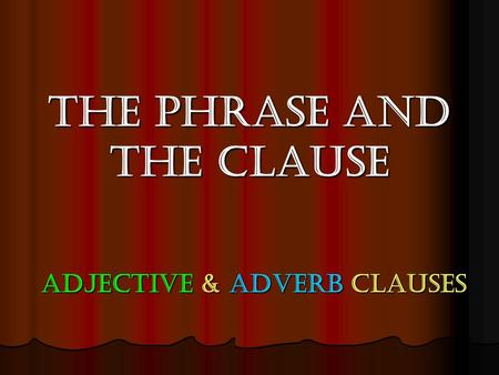 The Phrase and the Clause Adjective & Adverb clauses.