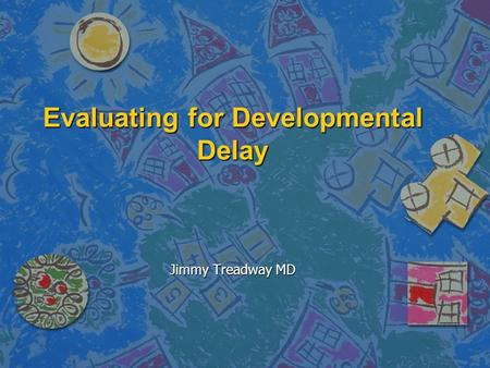 Evaluating for Developmental Delay Jimmy Treadway MD.