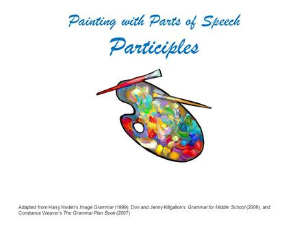 Painting with Parts of Speech Participles Adapted from Harry Noden's Image Grammar (1999), Don and Jenny Killgallon's Grammar for Middle School (2006),