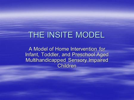 THE INSITE MODEL A Model of Home Intervention for Infant, Toddler, and Preschool Aged Multihandicapped Sensory Impaired Children.