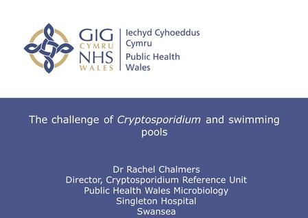 The challenge of Cryptosporidium and swimming pools Dr Rachel Chalmers Director, Cryptosporidium Reference Unit Public Health Wales Microbiology Singleton.