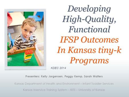 Developing High-Quality, Functional IFSP Outcomes In Kansas tiny-k Programs KDEC 2014 Presenters: Kelly Jorgensen, Peggy Kemp, Sarah Walters Kansas Department.