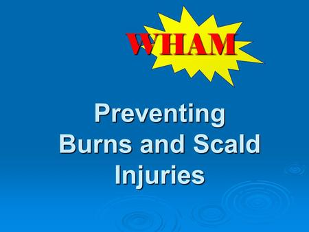 Preventing Burns and Scald Injuries WHAM. W hat risks are observed on scene? H ow can we keep from coming back? A ction to take to prevent future injuries.