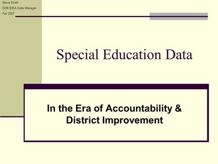 Special Education Data In the Era of Accountability & District Improvement Steve Smith ODE IDEA Data Manager Fall 2007.