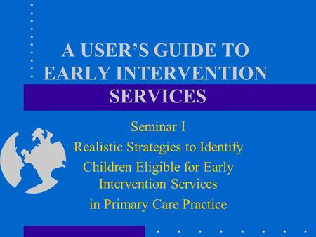 A USER'S GUIDE TO EARLY INTERVENTION SERVICES Seminar I Realistic Strategies to Identify Children Eligible for Early Intervention Services in Primary.