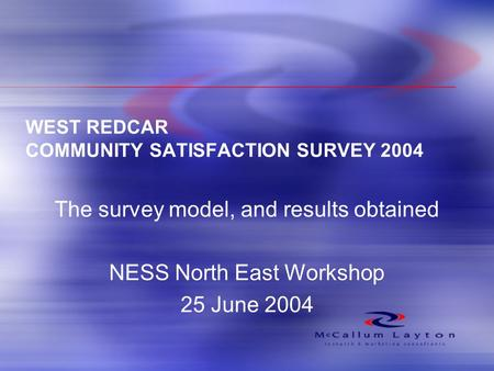 WEST REDCAR COMMUNITY SATISFACTION SURVEY 2004 The survey model, and results obtained NESS North East Workshop 25 June 2004.