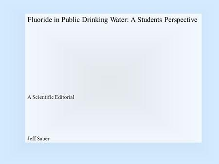 Fluoride in Public Drinking Water: A Students Perspective A Scientific Editorial Jeff Sauer.