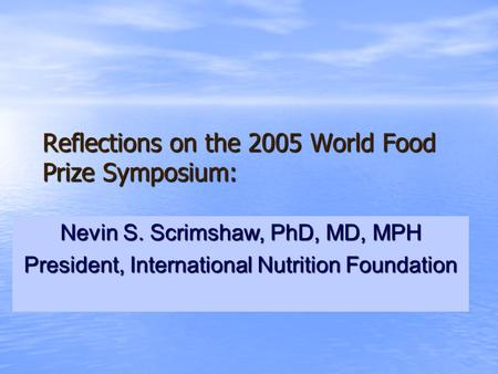 Reflections on the 2005 World Food Prize Symposium: Nevin S. Scrimshaw, PhD, MD, MPH President, International Nutrition Foundation.