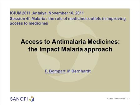 ACCESS TO MEDICINES | 1 Access to Antimalaria Medicines: the Impact Malaria approach F. Bompart, M Bernhardt ICIUM 2011, Antalya, November 16, 2011 Session.