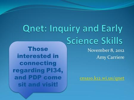 November 8, 2012 Amy Carriere cesa10.k12.wi.us/qnet Those interested in connecting regarding PI34, and PDP come sit and visit!
