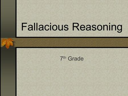 Fallacious Reasoning 7 th Grade. The ability to identify logical fallacies in the arguments of others is a valuable skill.