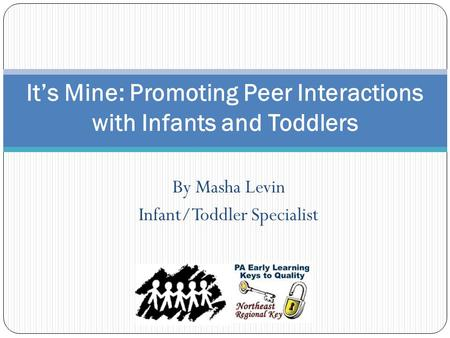 By Masha Levin Infant/Toddler Specialist It's Mine: Promoting Peer Interactions with Infants and Toddlers.