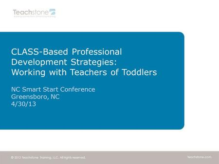 Teachstone.com © 2013 Teachstone Training, LLC. All rights reserved. CLASS-Based Professional Development Strategies: Working with Teachers of Toddlers.