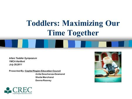 Toddlers: Maximizing Our Time Together Infant Toddler Symposium YMCA Hartford July 29,2011 Presented By: Capitol Region Education Council Anita Deschenes-Desmond.