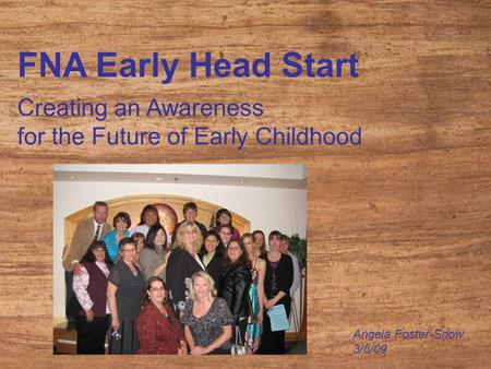 FNA Early Head Start Creating an Awareness for the Future of Early Childhood Angela Foster-Snow 3/6/09.