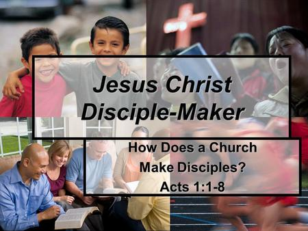 How Does a Church Make Disciples? Acts 1:1-8 Jesus Christ Disciple-Maker.