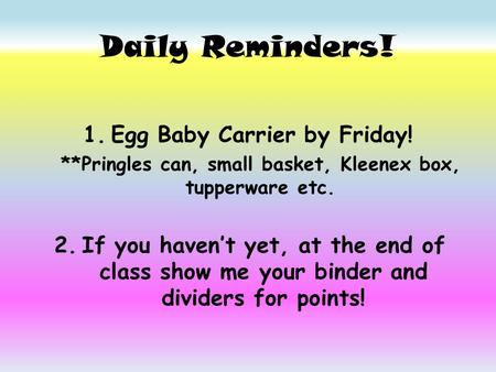 Daily Reminders! 1.Egg Baby Carrier by Friday! **Pringles can, small basket, Kleenex box, tupperware etc. 2.If you haven't yet, at the end of class show.