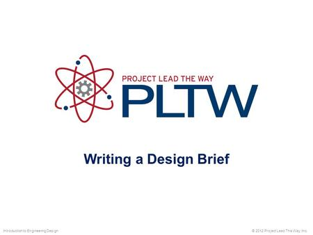 Writing a Design Brief © 2012 Project Lead The Way, Inc.Introduction to Engineering Design.