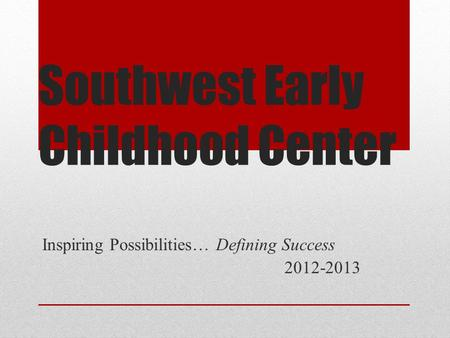 Southwest Early Childhood Center Inspiring Possibilities… Defining Success 2012-2013.