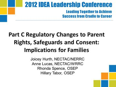 2012 IDEA Leadership Conference Leading Together to Achieve Success from Cradle to Career Part C Regulatory Changes to Parent Rights, Safeguards and Consent:
