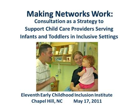 Consultation as a Strategy to Support Child Care Providers Serving Infants and Toddlers in Inclusive Settings Eleventh Early Childhood Inclusion Institute.