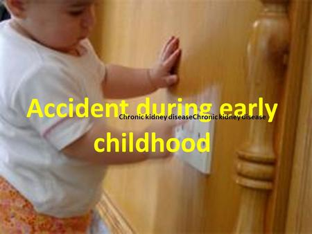 Accident during early childhood Chronic kidney diseaseChronic kidney disease.