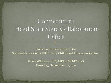 Overview Presentation to the State Advisory Council/CT Early Childhood Education Cabinet Grace Whitney, PhD, MPA, IMH-E® (IV) Thursday, September 22, 2011.