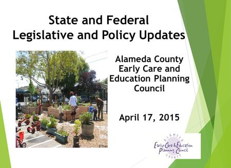 State and Federal Legislative and Policy Updates Alameda County Early Care and Education Planning Council April 17, 2015.