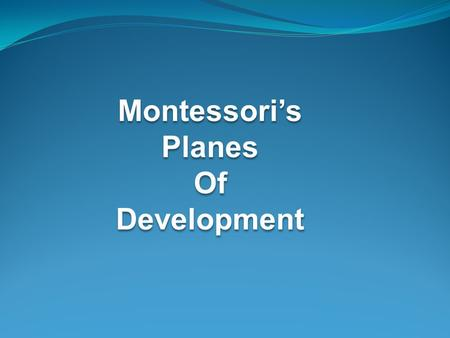 Montessori's Planes Of Development.