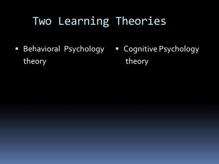 Two Learning Theories  Behavioral Psychology theory  Cognitive Psychology theory.