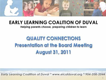 EARLY LEARNING COALITION OF DUVAL Helping parents choose, preparing children to learn QUALITY CONNECTIONS Presentation at the Board Meeting August 31,