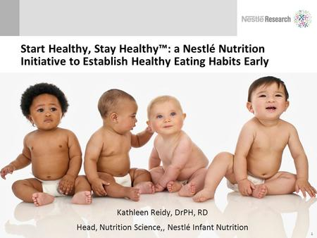 Start Healthy, Stay Healthy™: a Nestlé Nutrition Initiative to Establish Healthy Eating Habits Early Kathleen Reidy, DrPH, RD Head, Nutrition Science,,