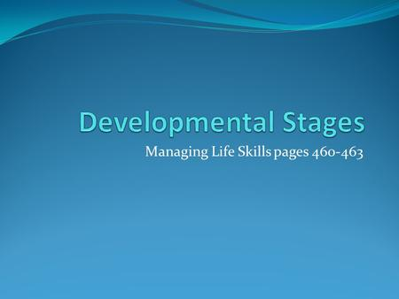 Managing Life Skills pages 460-463. Developmental Stages Humans develop in distinct stages. During each stage humans experience 5 different types of changes: