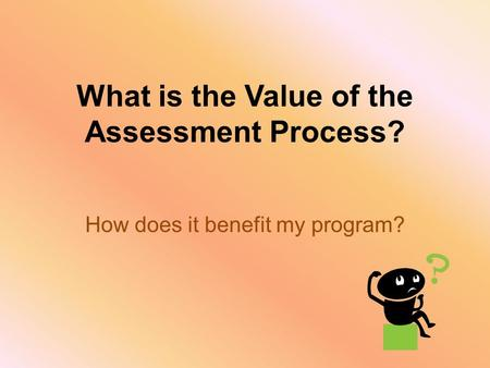 What is the Value of the Assessment Process? How does it benefit my program?