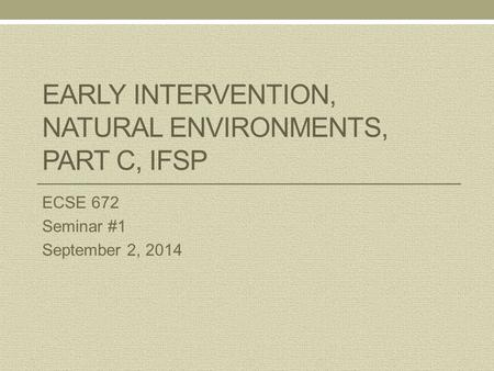 EARLY INTERVENTION, NATURAL ENVIRONMENTS, PART C, IFSP ECSE 672 Seminar #1 September 2, 2014.