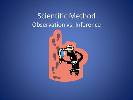 Scientific Method Observation vs. Inference. Observations Any information collected with the senses (the skill of describing scientific events!) Quantitative.