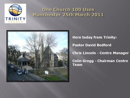 Here today from Trinity: Pastor David Bedford Chris Lincoln - Centre Manager Colin Gregg - Chairman Centre Team.