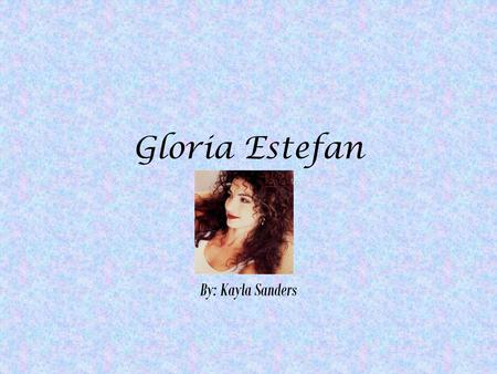 Gloria Estefan By: Kayla Sanders. When and where was i born? September 1, 1957 (age 54) Havana, Cuba.