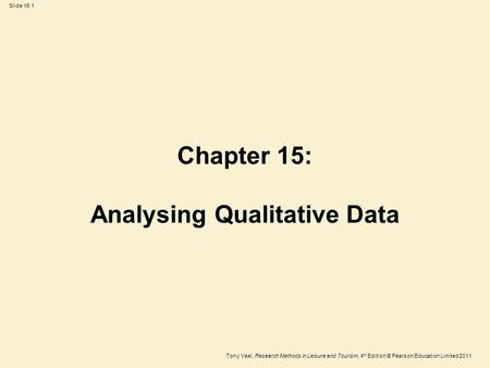 Tony Veal, Research Methods in Leisure and Tourism, 4 th Edition © Pearson Education Limited 2011 Slide 15.1 Chapter 15: Analysing Qualitative Data.