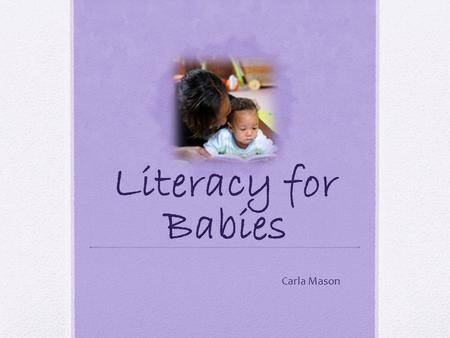 Literacy for Babies Carla Mason. Early Literacy Early literacy is everything children know about reading and writing before they can actually read and.