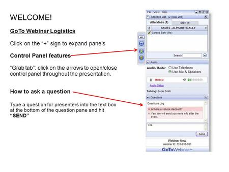 "WELCOME! GoTo Webinar Logistics Click on the ""+"" sign to expand panels Control Panel features ""Grab tab"": click on the arrows to open/close control panel."
