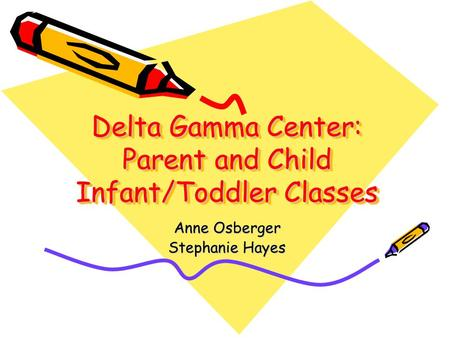 Delta Gamma Center: Parent and Child Infant/Toddler Classes Anne Osberger Stephanie Hayes.