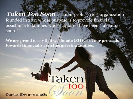 Taken Too Soon is a non-profit 501c 3 organization founded in 2011 whose purpose is to provide financial assistance to families whose children have been.